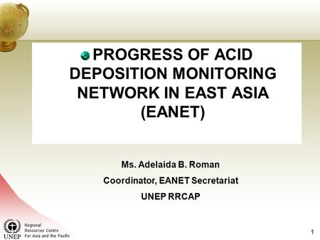 Regional Resources Centre For Asia and the Pacific 1 PROGRESS OF ACID DEPOSITION MONITORING NETWORK IN EAST ASIA (EANET) Ms. Adelaida B. Roman Coordinator,
