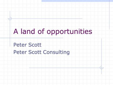 A land of opportunities Peter Scott Peter Scott Consulting.
