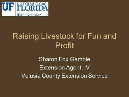 Raising Livestock for Fun and Profit Sharon Fox Gamble Extension Agent, IV Volusia County Extension Service.