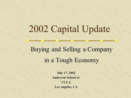 2002 Capital Update Buying and Selling a Company in a Tough Economy July 17, 2002 Anderson School at UCLA Los Angeles, CA.