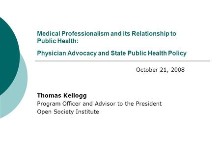 Medical Professionalism and its Relationship to Public Health: Physician Advocacy and State Public Health Policy Thomas Kellogg Program Officer and Advisor.