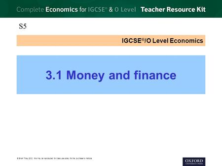 © Brian Titley 2012: this may be reproduced for class use solely for the purchaser's institute IGCSE ® /O Level Economics 3.1 Money and finance S5.