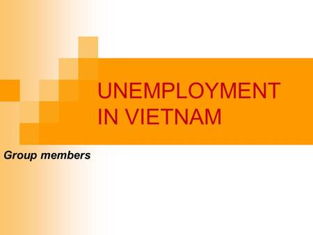 UNEMPLOYMENT IN VIETNAM Group members. OUTLINE Part I : Theories of unemployment Definition of unemployment How to measure unemployment Types of unemployment.