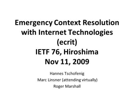 Emergency Context Resolution with Internet Technologies (ecrit) IETF 76, Hiroshima Nov 11, 2009 Hannes Tschofenig Marc Linsner (attending virtually) Roger.