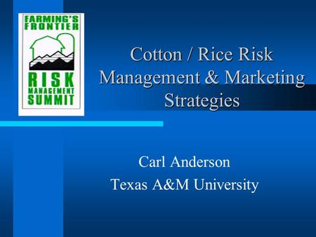 Cotton / Rice Risk Management & Marketing Strategies Carl Anderson Texas A&M University.