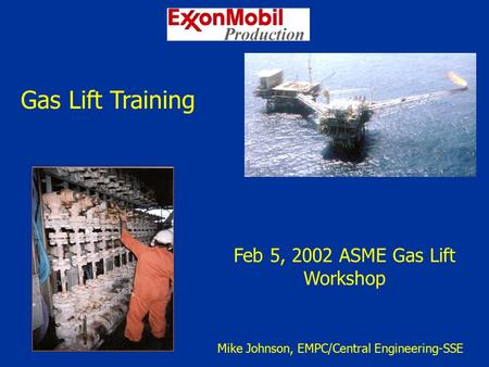 Gas Lift Training Feb 5, 2002 ASME Gas Lift Workshop Mike Johnson, EMPC/Central Engineering-SSE.