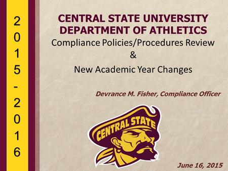 CENTRAL STATE UNIVERSITY DEPARTMENT OF ATHLETICS Compliance Policies/Procedures Review & New Academic Year Changes Devrance M. Fisher, Compliance Officer.