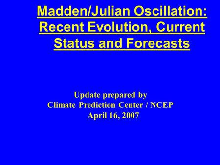 Madden/Julian Oscillation: Recent Evolution, Current Status and Forecasts Update prepared by Climate Prediction Center / NCEP April 16, 2007.