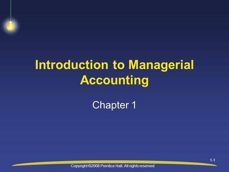 Copyright ©2008 Prentice Hall. All rights reserved 1-1 Introduction to Managerial Accounting Chapter 1.