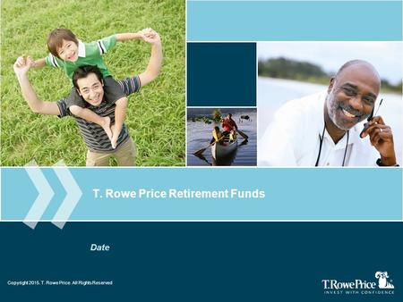 Copyright 2013. T. Rowe Price. All Rights Reserved. T. Rowe Price Retirement Funds Date Copyright 2015. T. Rowe Price. All Rights Reserved.