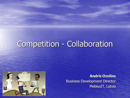 Competition - Collaboration Andris Ozolins Business Development Director MebiusIT, Latvia.