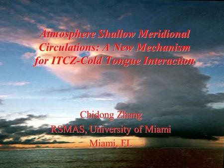 Atmosphere Shallow Meridional Circulations: A New Mechanism for ITCZ-Cold Tongue Interaction Chidong Zhang RSMAS, University of Miami Miami, FL.