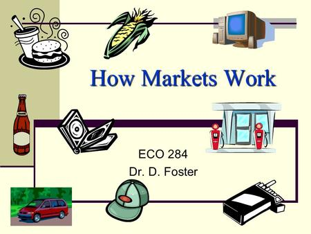 How Markets Work ECO 284 Dr. D. Foster. Three (Economic?) Questions: 1. What to produce? 2. How to produce? 3. For whom to produce? must We must decide!