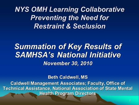 1 NYS OMH Learning Collaborative Preventing the Need for Restraint & Seclusion Summation of Key Results of SAMHSA's National Initiative November 30, 2010.
