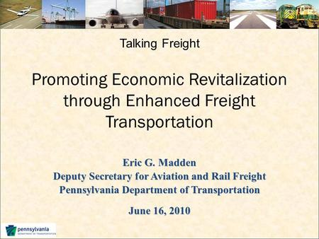 Talking Freight Promoting Economic Revitalization through Enhanced Freight Transportation Eric G. Madden Deputy Secretary for Aviation and Rail Freight.