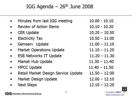 IGGIGG Industry Governance Group Secretariat: RMDS Secretariat: RMDS www.rmdservice.com 1 IGG Agenda – 26 th June 2008 Minutes from last IGG meeting10.00.
