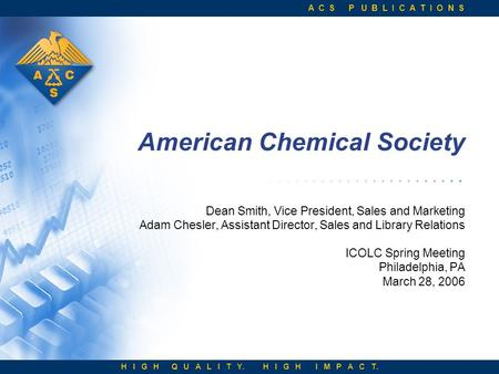 A C S P U B L I C A T I O N S H I G H Q U A L I T Y. H I G H I M P A C T. American Chemical Society Dean Smith, Vice President, Sales and Marketing Adam.