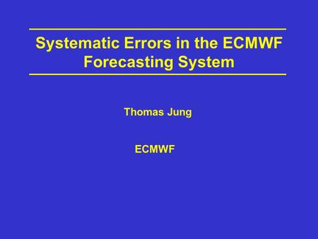 Systematic Errors in the ECMWF Forecasting System ECMWF Thomas Jung.
