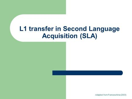 L1 transfer in Second Language Acquisition (SLA) Adapted from Franceschina (2003)