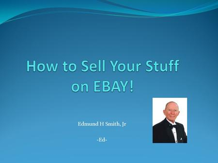 Edmund H Smith, Jr -Ed-. Why EBAY? Realize True Fair Market Value It's Easy It's Fun.