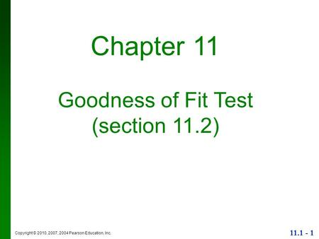Copyright © 2010, 2007, 2004 Pearson Education, Inc. 11.1 - 1 Chapter 11 Goodness of Fit Test (section 11.2)