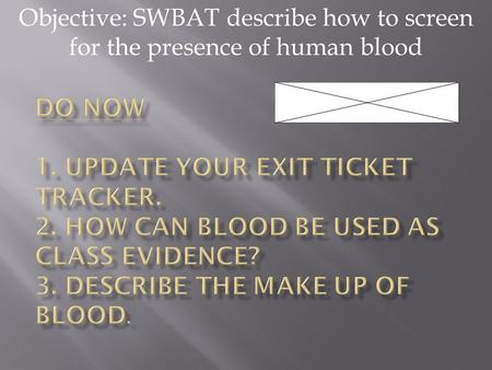 Objective: SWBAT describe how to screen for the presence of human blood.