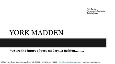 YORK MADDEN We are the future of post-modernist fashion………. 123 Winners Road, New Business Town, MD 21666 +1 (410) 666 - 6666