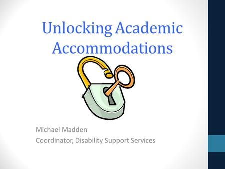 Unlocking Academic Accommodations Michael Madden Coordinator, Disability Support Services.