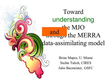 Toward understanding the MJO through the MERRA data-assimilating model Brian Mapes, U. Miami Stefan Tulich, CIRES Julio Bacmeister, GSFC and.