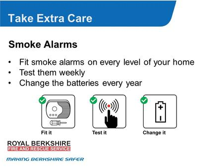 Take Extra Care Smoke Alarms Fit smoke alarms on every level of your home Test them weekly Change the batteries every year.