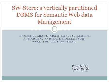 DANIEL J. ABADI, ADAM MARCUS, SAMUEL R. MADDEN, AND KATE HOLLENBACH. 2009. THE VLDB JOURNAL. SW-Store: a vertically partitioned DBMS for Semantic Web data.