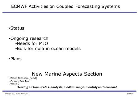 GOVST III, Paris Nov 2011 ECMWF ECMWF Activities on Coupled Forecasting Systems Status Ongoing research Needs for MJO Bulk formula in ocean models Plans.