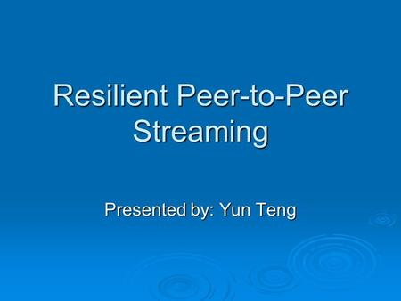 Resilient Peer-to-Peer Streaming Presented by: Yun Teng.