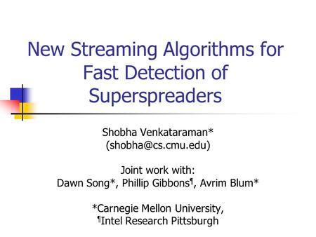 New Streaming Algorithms for Fast Detection of Superspreaders Shobha Venkataraman* Joint work with: Dawn Song*, Phillip Gibbons ¶,