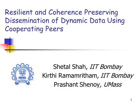 1 Resilient and Coherence Preserving Dissemination of Dynamic Data Using Cooperating Peers Shetal Shah, IIT Bombay Kirthi Ramamritham, IIT Bombay Prashant.