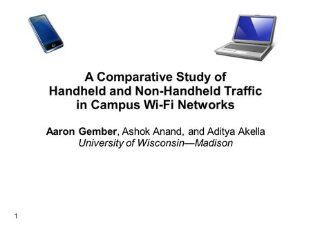 1 A Comparative Study of Handheld and Non-Handheld Traffic in Campus Wi-Fi Networks Aaron Gember, Ashok Anand, and Aditya Akella University of Wisconsin—Madison.