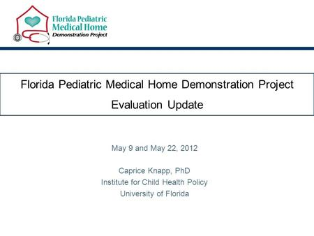 Florida Pediatric Medical Home Demonstration Project Evaluation Update May 9 and May 22, 2012 Caprice Knapp, PhD Institute for Child Health Policy University.