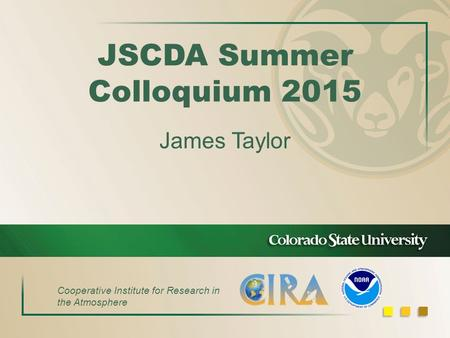 JSCDA Summer Colloquium 2015 James Taylor Cooperative Institute for Research in the Atmosphere.
