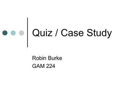 Quiz / Case Study Robin Burke GAM 224. Outline Admin Rules paper Play paper Game designs Quiz Case study.