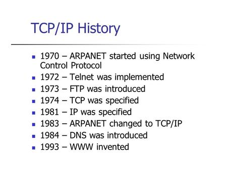 TCP/IP History 1970 – ARPANET started using Network Control Protocol 1972 – Telnet was implemented 1973 – FTP was introduced 1974 – TCP was specified 1981.