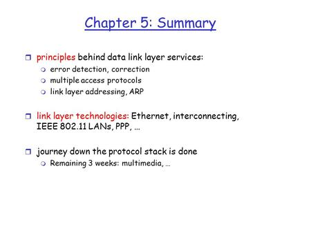 Chapter 5: Summary r principles behind data link layer services: m error detection, correction m multiple access protocols m link layer addressing, ARP.