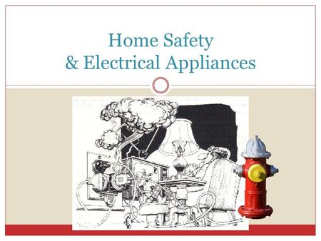 Home Safety & Electrical Appliances. Fire Prevention Would you what to do if a fire started in your home? Have you practiced what to do in case of a fire?