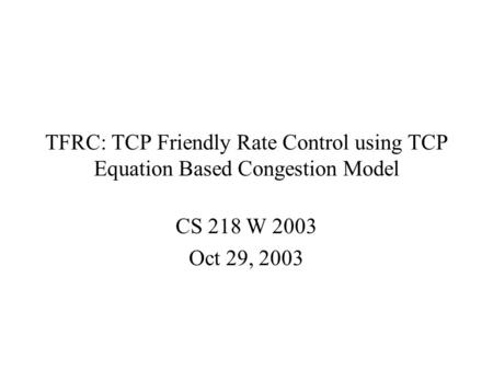 TFRC: TCP Friendly Rate Control using TCP Equation Based Congestion Model CS 218 W 2003 Oct 29, 2003.