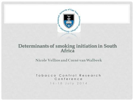 Tobacco Control Research Conference 16-18 July 2014 Determinants of smoking initiation in South Africa Determinants of smoking initiation in South Africa.