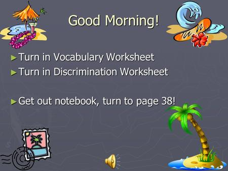 Good Morning! ► Turn in Vocabulary Worksheet ► Turn in Discrimination Worksheet ► Get out notebook, turn to page 38!