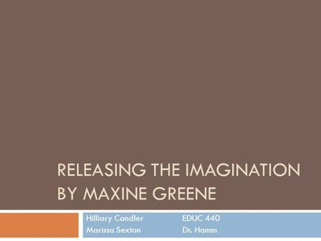 RELEASING THE IMAGINATION BY MAXINE GREENE Hilliary CandlerEDUC 440 Marissa SextonDr. Hamm.