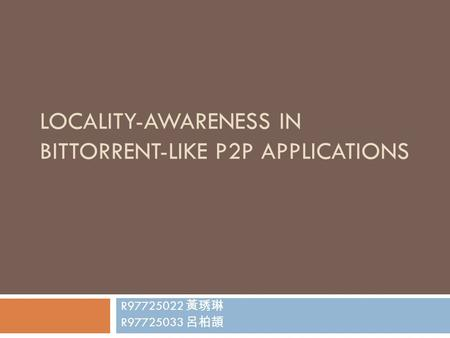 LOCALITY-AWARENESS IN BITTORRENT-LIKE P2P APPLICATIONS R97725022 黃琇琳 R97725033 呂柏頡.