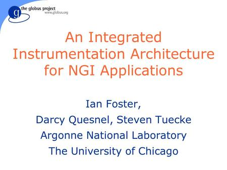 An Integrated Instrumentation Architecture for NGI Applications Ian Foster, Darcy Quesnel, Steven Tuecke Argonne National Laboratory The University of.