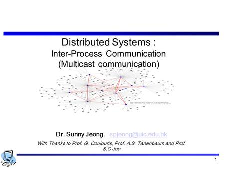 1 Distributed Systems : Inter-Process Communication (Multicast communication) Dr. Sunny Jeong. With Thanks to Prof.