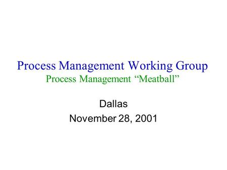 "Process Management Working Group Process Management ""Meatball"" Dallas November 28, 2001."